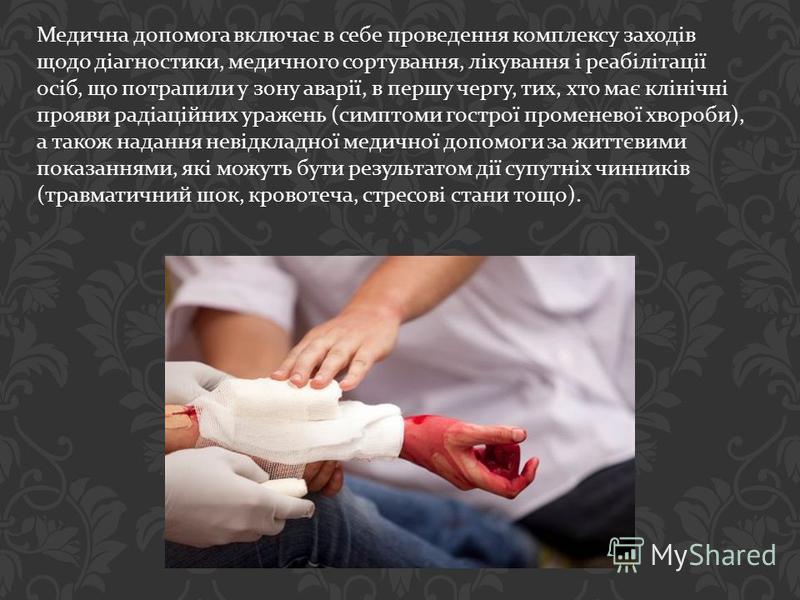 Медична допомога включає в себе проведення комплексу заходів щодо діагностики, медичного сортування, лікування і реабілітації осіб, що потрапили у зону аварії, в першу чергу, тих, хто має клінічні прояви радіаційних уражень (симптоми гострої променев