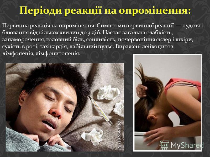 Первинна реакція на опромінення. Симптоми первинної реакції нудота і блювання від кількох хвилин до 3 діб. Настає загальна слабкість, запаморочення, головний біль, сонливість, почервоніння склер і шкіри, сухість в роті, тахікардія, лабільний пульс. В