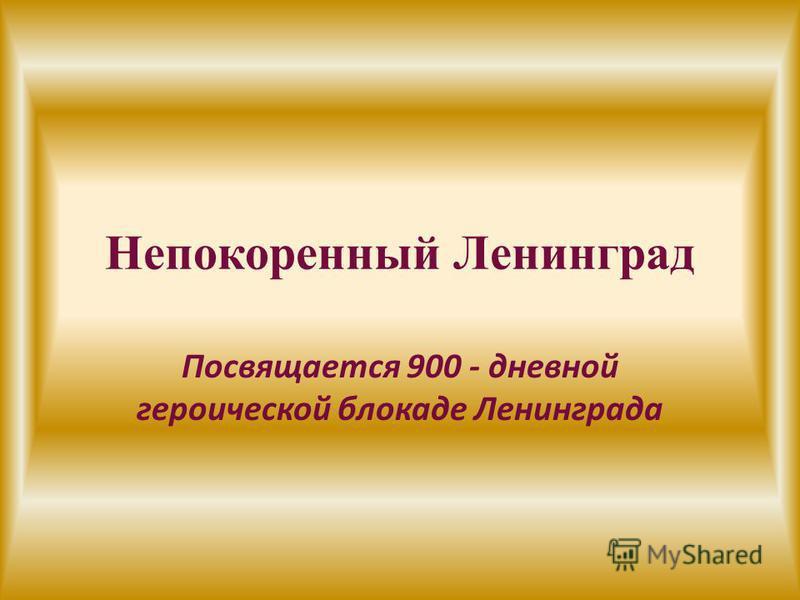 Непокоренный Ленинград Посвящается 900 - дневной героической блокаде Ленинграда