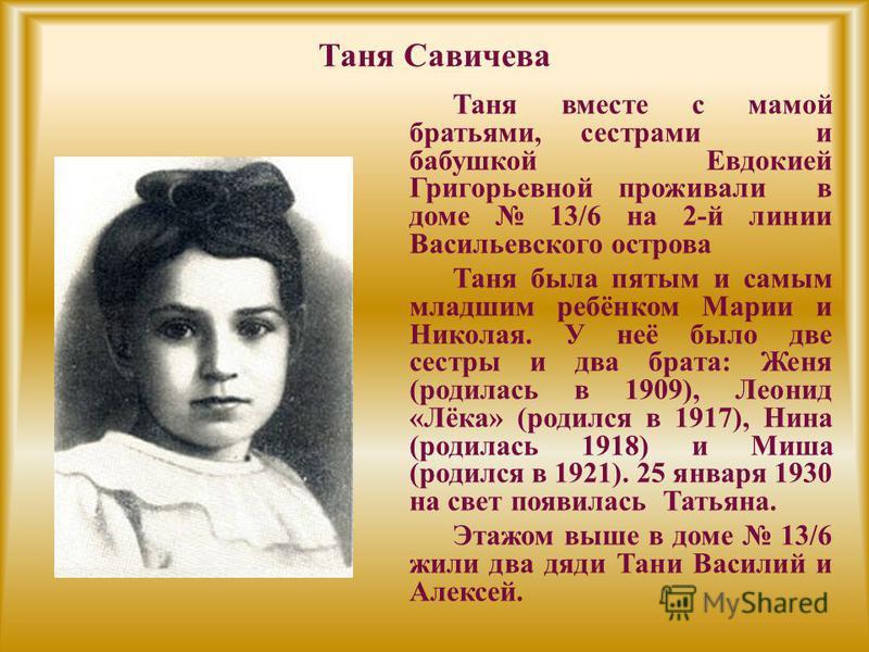 Таня Савичева Таня вместе с мамой братьями, сестрами и бабушкой Евдокией Григорьевной проживали в доме 13/6 на 2-й линии Васильевского острова Таня была пятым и самым младшим ребёнком Марии и Николая. У неё было две сестры и два брата: Женя (родилась