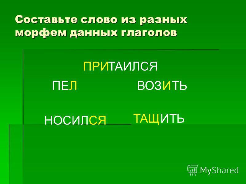 Составьте слово из разных морфем данных глаголов ПРИТАИЛСЯ ТАЩИТЬ ВОЗИТЬПЕЛ НОСИЛСЯ