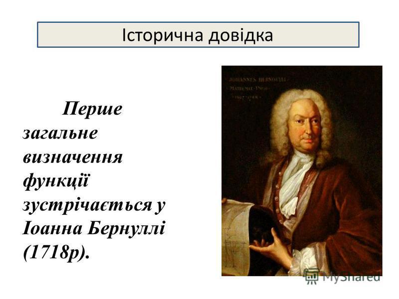 Перше загальне визначення функції зустрічається у Іоанна Бернуллі (1718р). Історична довідка