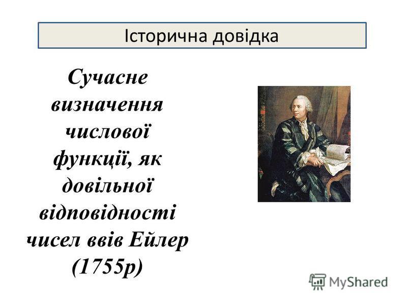 Сучасне визначення числової функції, як довільної відповідності чисел ввів Ейлер (1755р) Історична довідка