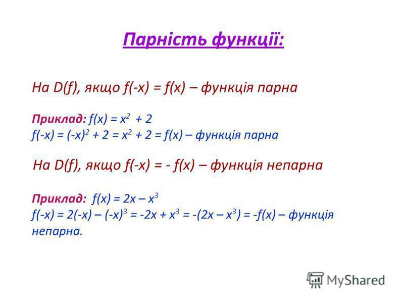 Парність функції: На D(f), якщо f(-x) = f(x) – функція парна Приклад: f(x) = x 2 + 2 f(-x) = (-x) 2 + 2 = x 2 + 2 = f(x) – функція парна На D(f), якщо f(-x) = - f(x) – функція непарна Приклад: f(x) = 2x – x 3 f(-x) = 2(-x) – (-x) 3 = -2x + x 3 = -(2x