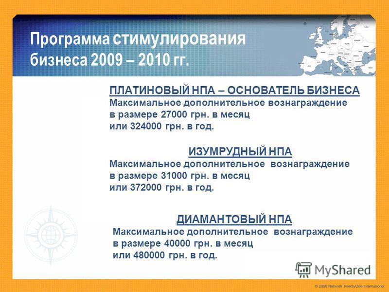 Программа стимулирования бизнеса 2009 – 2010 гг. ПЛАТИНОВЫЙ НПА – ОСНОВАТЕЛЬ БИЗНЕСА Максимальное дополнительное вознаграждение в размере 27000 грн. в месяц или 324000 грн. в год. ИЗУМРУДНЫЙ НПА Максимальное дополнительное вознаграждение в размере 31