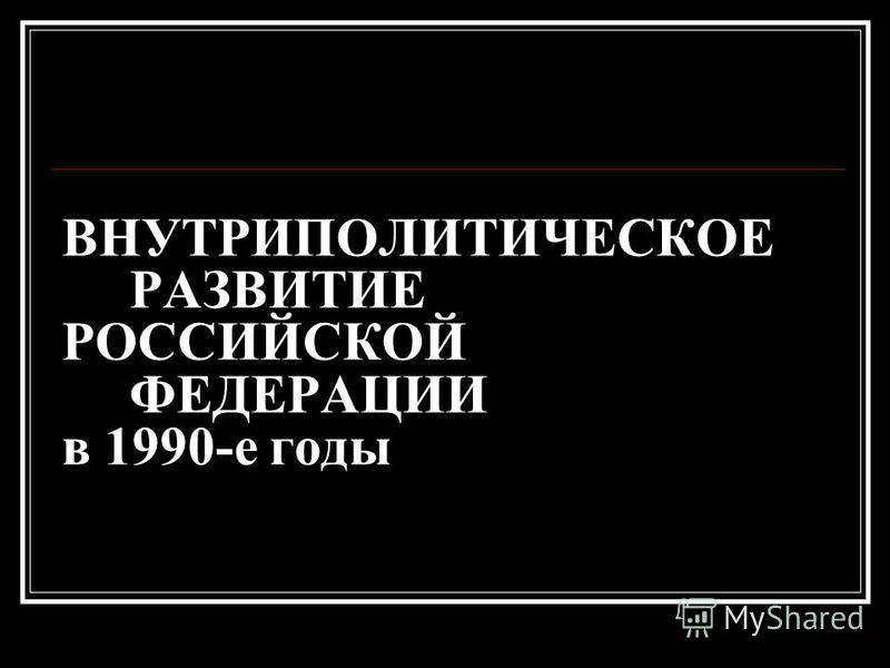 ВНУТРИПОЛИТИЧЕСКОЕ РАЗВИТИЕ РОССИЙСКОЙ ФЕДЕРАЦИИ в 1990-е годы