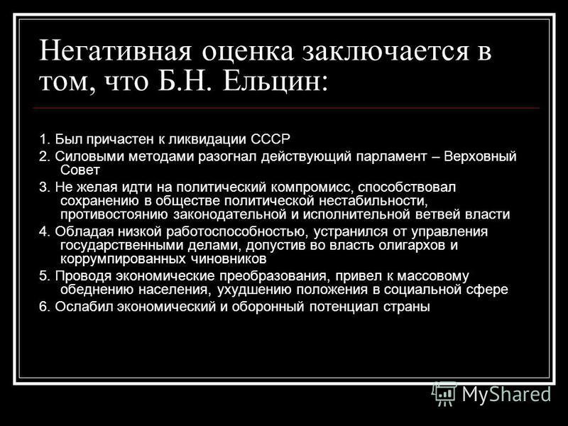 Негативная оценка заключается в том, что Б.Н. Ельцин: 1. Был причастен к ликвидации СССР 2. Силовыми методами разогнал действующий парламент – Верховный Совет 3. Не желая идти на политический компромисс, способствовал сохранению в обществе политическ