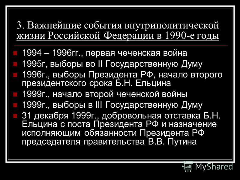 3. Важнейшие события внутриполитической жизни Российской Федерации в 1990-е годы 1994 – 1996 гг., первая чеченская война 1995 г, выборы во II Государственную Думу 1996 г., выборы Президента РФ, начало второго президентского срока Б.Н. Ельцина 1999 г.