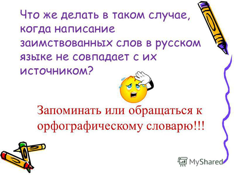 Что же делать в таком случае, когда написание заимствованных слов в русском языке не совпадает с их источником? Запоминать или обращаться к орфографическому словарю!!!