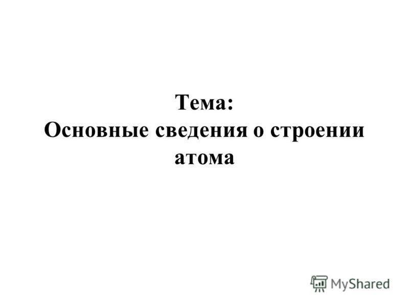 Тема: Основные сведения о строении атома