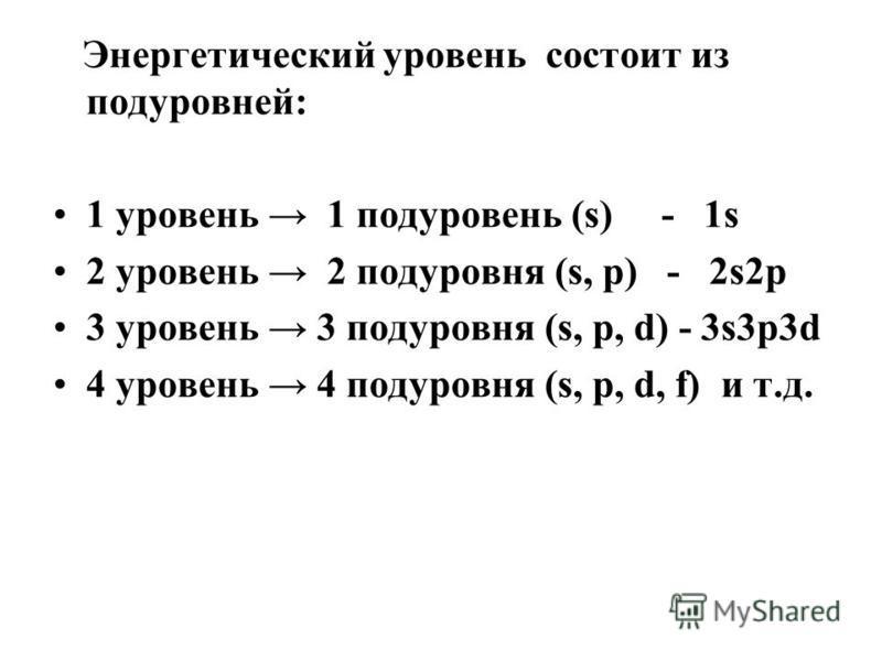 Энергетический уровень состоит из подуровней: 1 уровень 1 подуровень (s) - 1s 2 уровень 2 подуровня (s, p) - 2s2p 3 уровень 3 подуровня (s, p, d) - 3s3p3d 4 уровень 4 подуровня (s, p, d, f) и т.д.