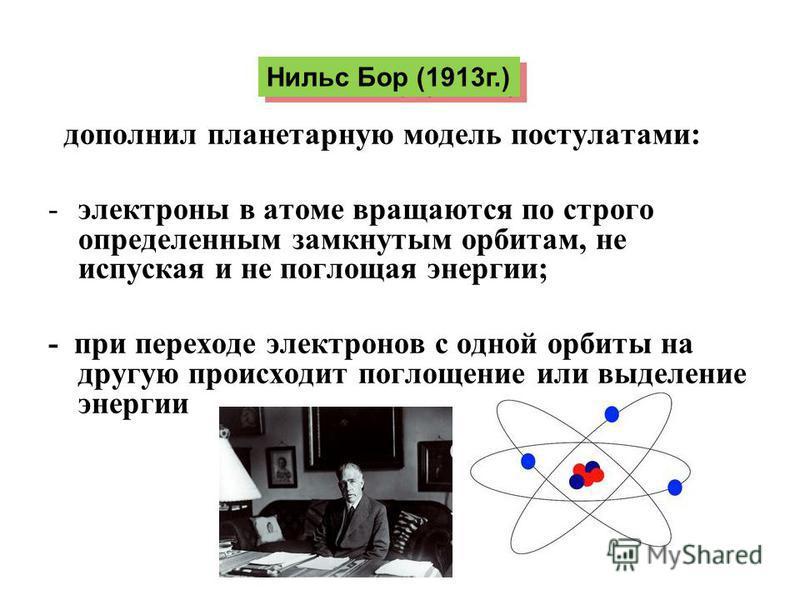 дополнил планетарную модель постулатами: -электроны в атоме вращаются по строго определенным замкнутым орбитам, не испуская и не поглощая энергии; - при переходе электронов с одной орбиты на другую происходит поглощение или выделение энергии Нильс Бо