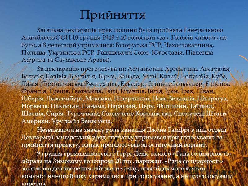 Загальна декларація прав людини була прийнята Генеральною Асамблеєю ООН 10 грудня 1948 з 40 голосами «за». Голосів «проти» не було, а 8 делегацій утрималися: Білоруська РСР, Чехословаччина, Польща, Українська РСР, Радянський Союз, Югославія, Південна