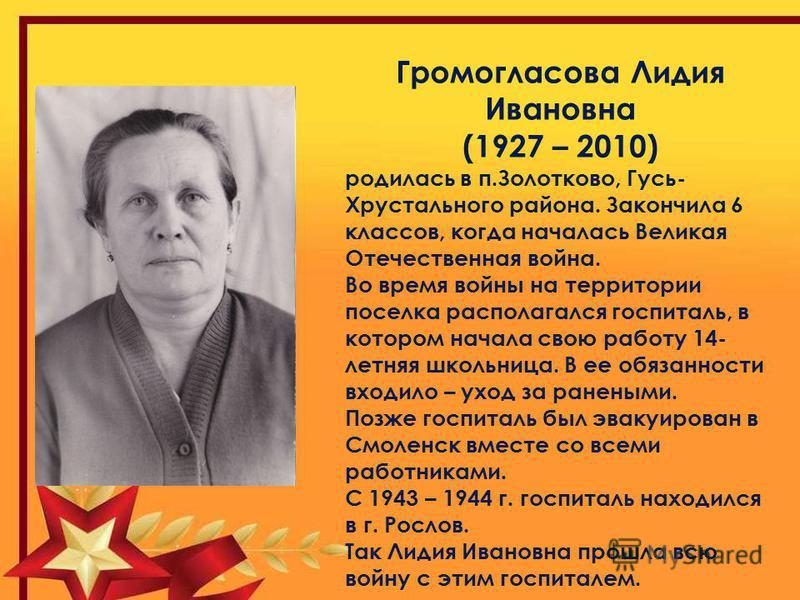 Громогласова Лидия Ивановна (1927 – 2010) родилась в п.Золотково, Гусь- Хрустального района. Закончила 6 классов, когда началась Великая Отечественная война. Во время войны на территории поселка располагался госпиталь, в котором начала свою работу 14