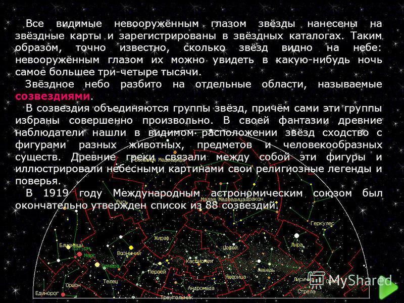 Все видимые невооружённым глазом звёзды нанесены на звёздные карты и зарегистрированы в звёздных каталогах. Таким образом, точно известно, сколько звёзд видно на небе: невооружённым глазом их можно увидеть в какую-нибудь ночь самое большее три-четыре