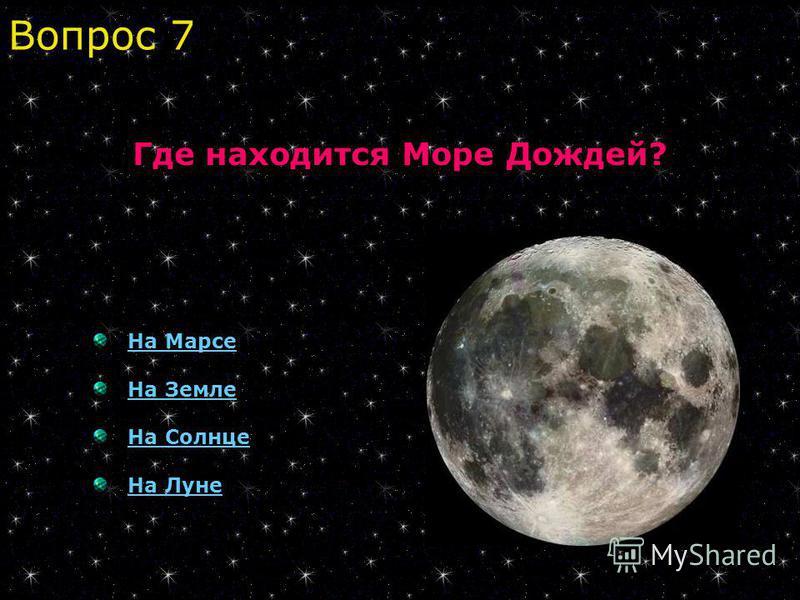 Где находится Море Дождей? На Марсе На Земле На Солнце На Луне Вопрос 7