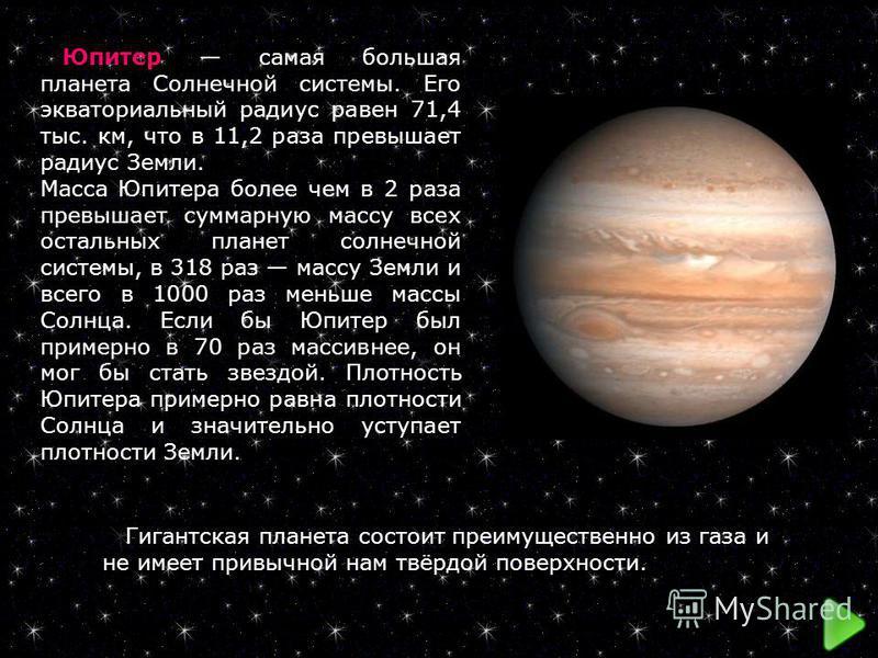 Юпитер самая большая планета Солнечной системы. Его экваториальный радиус равен 71,4 тыс. км, что в 11,2 раза превышает радиус Земли. Масса Юпитера более чем в 2 раза превышает суммарную массу всех остальных планет солнечной системы, в 318 раз массу