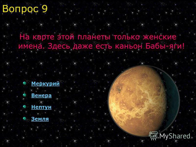На карте этой планеты только женские имена. Здесь даже есть каньон Бабы-яги! Меркурий Венера Нептун Земля Вопрос 9