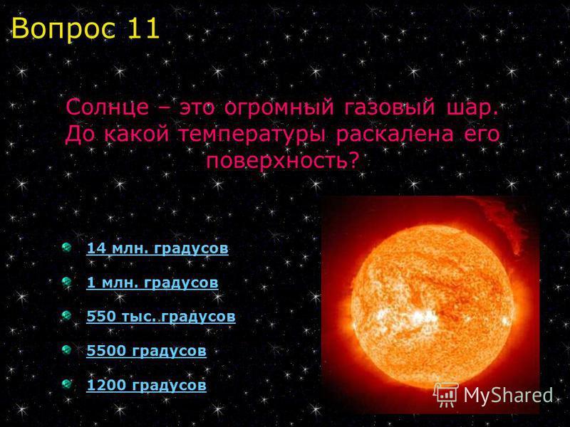 14 млн. градусов 1 млн. градусов 550 тыс. градусов 5500 градусов 1200 градусов Солнце – это огромный газовый шар. До какой температуры раскалена его поверхность? Вопрос 11