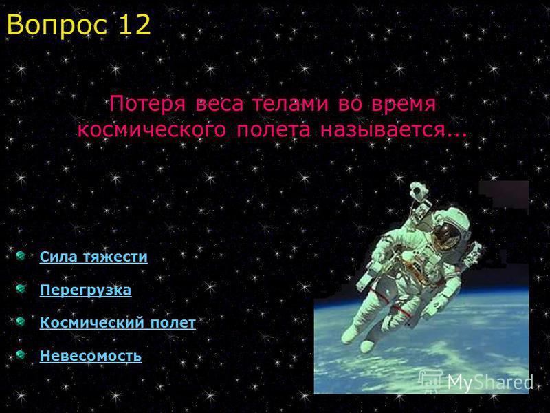 Сила тяжести Перегрузка Космический полет Невесомость Потеря веса телами во время космического полета называется... Вопрос 12