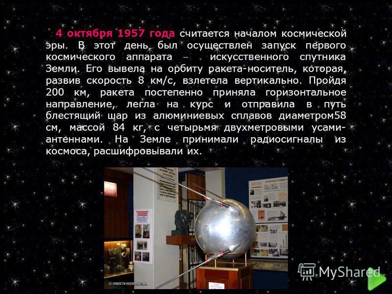 4 октября 1957 года считается началом космической эры. В этот день был осуществлен запуск первого космического аппарата искусственного спутника Земли. Его вывела на орбиту ракета-носитель, которая, развив скорость 8 км/с, взлетела вертикально. Пройдя