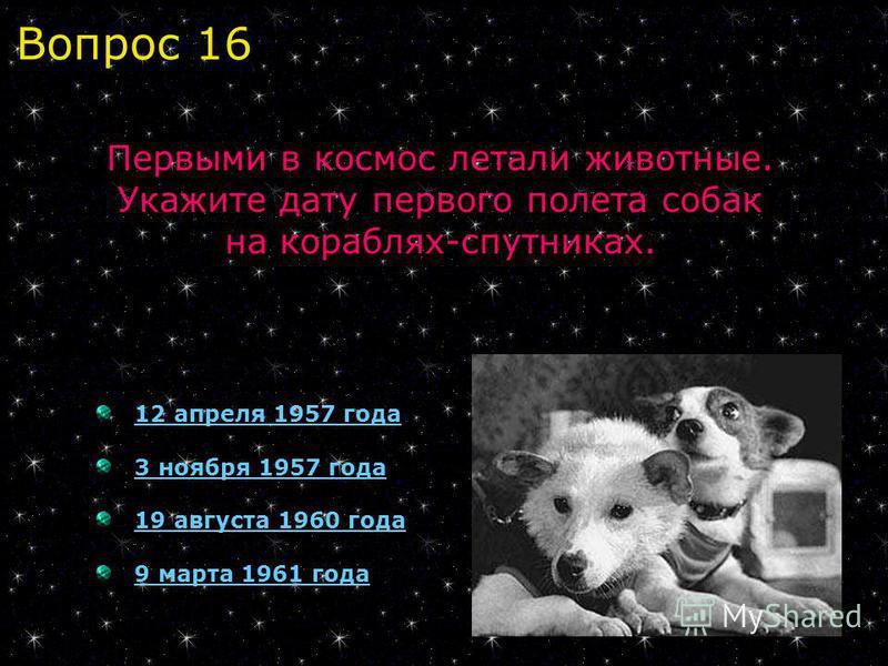 12 апреля 1957 года 3 ноября 1957 года 19 августа 1960 года 9 марта 1961 года Первыми в космос летали животные. Укажите дату первого полета собак на кораблях-спутниках. Вопрос 16