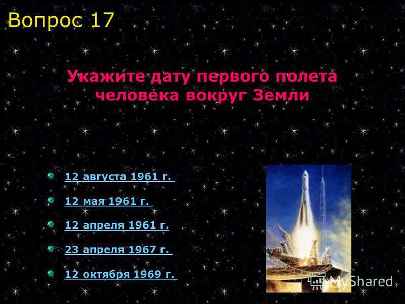 12 августа 1961 г.12 августа 1961 г. 12 мая 1961 г.12 мая 1961 г. 12 апреля 1961 г. 23 апреля 1967 г. 12 октября 1969 г. Укажите дату первого полета человека вокруг Земли Вопрос 17
