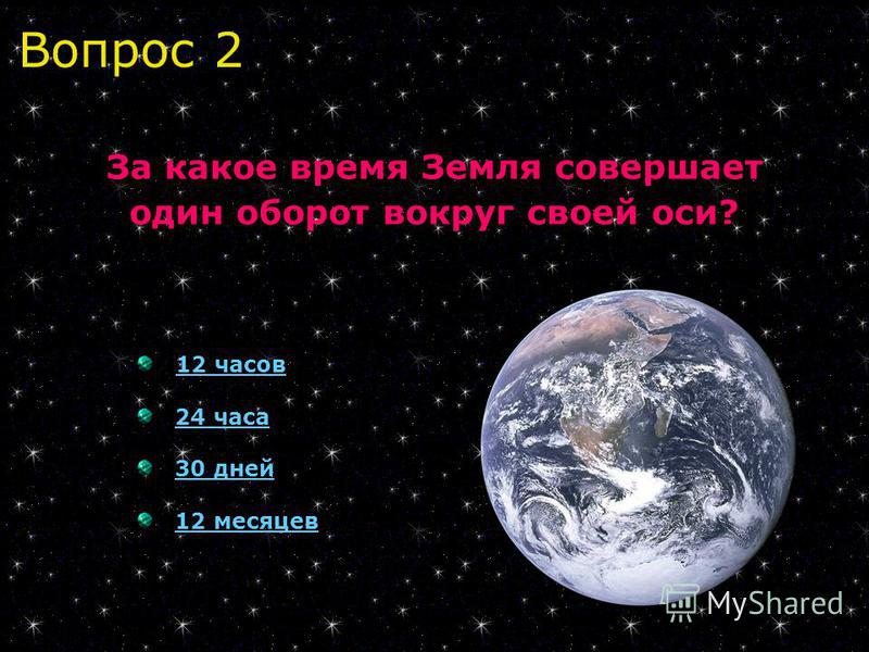 Вопрос 2 За какое время Земля совершает один оборот вокруг своей оси? 12 часов 24 часа 30 дней 30 дней 12 месяцев