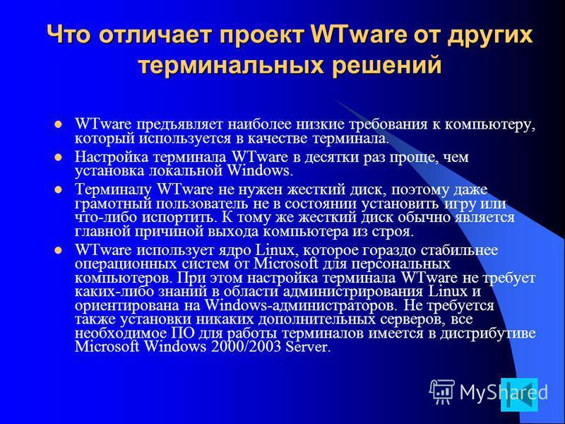 Что отличает проект WTware от других терминальных решений WTware предъявляет наиболее низкие требования к компьютеру, который используется в качестве терминала. Настройка терминала WTware в десятки раз проще, чем установка локальной Windows. Терминал