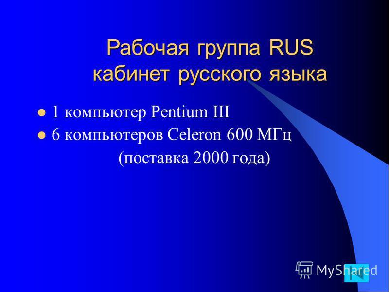 1 компьютер Pentium III 6 компьютеров Celeron 600 MГц (поставка 2000 года) Рабочая группа RUS кабинет русского языка