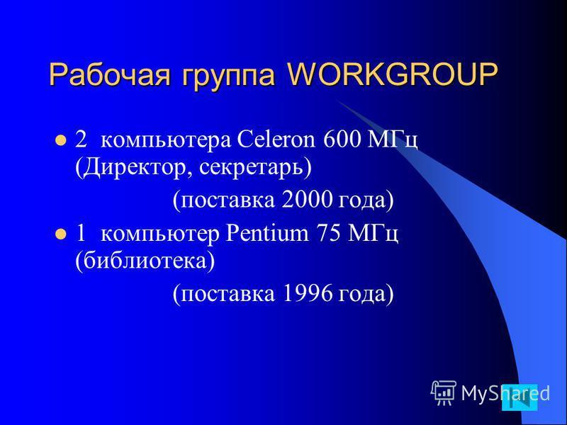 Рабочая группа WORKGROUP 2 компьютера Celeron 600 MГц (Директор, секретарь) (поставка 2000 года) 1 компьютер Pentium 75 MГц (библиотека) (поставка 1996 года)