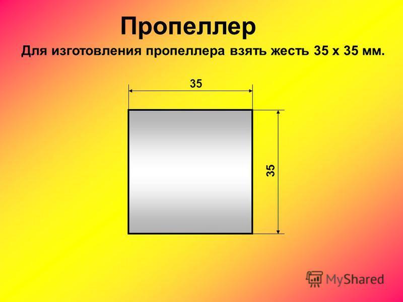 Пропеллер 35 Для изготовления пропеллера взять жесть 35 х 35 мм.