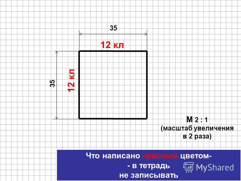 Что написано красным цветом- - в тетрадь не записывать Что написано красным цветом- - в тетрадь не записывать 35 М 2 : 1 (масштаб увеличения в 2 раза) 12 кл 35 12 кл