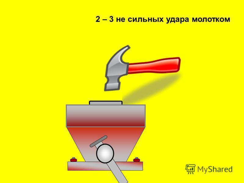 2 – 3 не сильных удара молотком