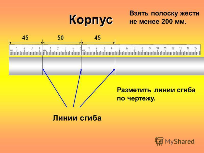 Корпус 45 50 Линии сгиба Разметить линии сгиба по чертежу. Взять полоску жести не менее 200 мм.