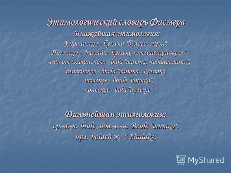 Этимологический словарь Фасмера Ближайшая этимология: Ближайшая этимология: Украинское - булаваґ