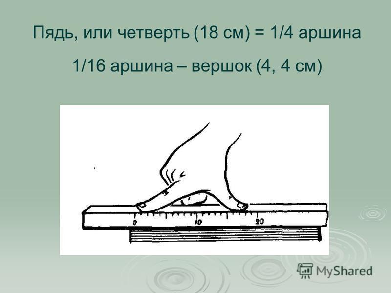Пядь, или четверть (18 см) = 1/4 маршина 1/16 маршина – вершок (4, 4 см)