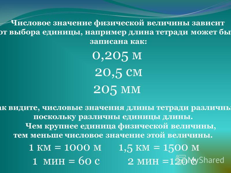 Числовое значение физической величины зависит от выбора единицы, например длина тетради может быть записана как: 0,205 м 20,5 см 205 мм Как видите, числовые значения длины тетради различны, поскольку различны единицы длины. Чем крупнее единица физиче
