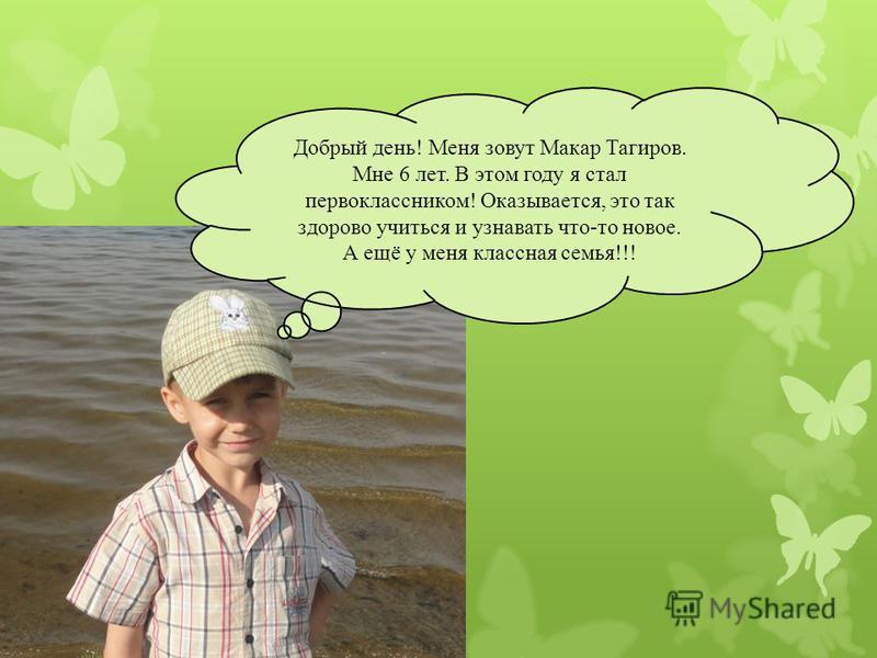 Добрый день! Меня зовут Макар Тагиров. Мне 6 лет. В этом году я стал первоклассником! Оказывается, это так здорово учиться и узнавать что-то новое. А ещё у меня классная семья!!!