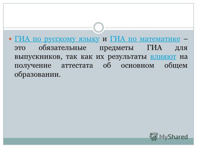 ГИА по русскому языку и ГИА по математике – это обязательные предметы ГИА для выпускников, так как их результаты влияют на получение аттестата об основном общем образовании. ГИА по русскому языкуГИА по математике влияют