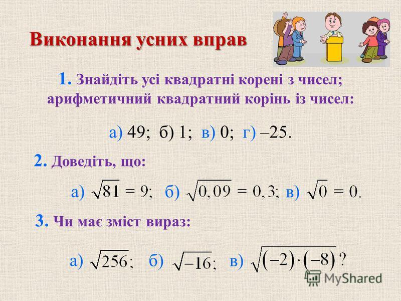 1. Знайдіть усі квадратні корені з чисел; арифметичний квадратний корінь із чисел: б) в) 3. Чи має зміст вираз: б) в) Виконання усних вправ а) 49; б) 1; в) 0; г) –25. 2. Доведіть, що: а)