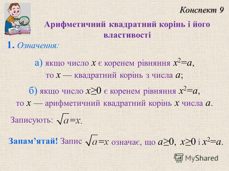 1. Означення: а) якщо число x є коренем рівняння x 2 =a, то x квадратний корінь з числа a ; б) якщо число x0 є коренем рівняння x 2 =a, то x арифметичний квадратний корінь x числа a. Запамятай! Запис означає, що a0, x0 і x 2 =a. Конспект 9 Арифметичн