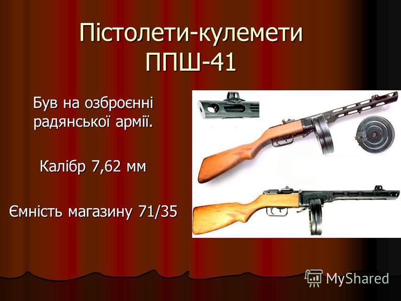 Пістолети-кулемети ППШ-41 Був на озброєнні радянської армії. Калібр 7,62 мм Ємність магазину 71/35