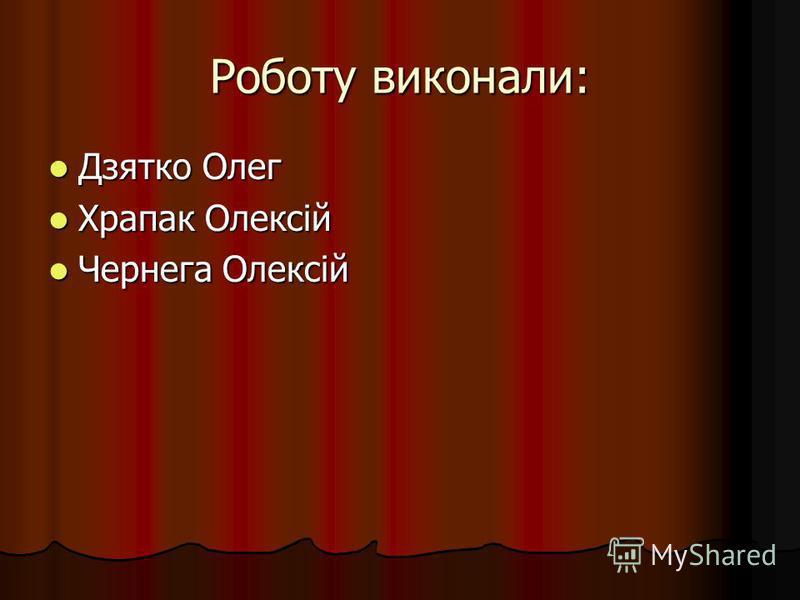 Роботу виконали: Дзятко Олег Дзятко Олег Храпак Олексій Храпак Олексій Чернега Олексій Чернега Олексій