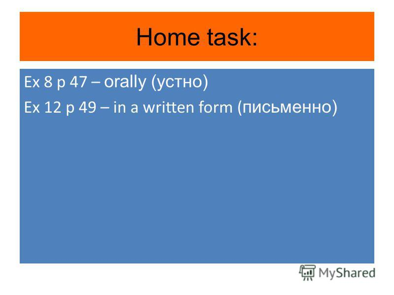 Home task: Ex 8 p 47 – orally (устно) Ex 12 p 49 – in a written form ( письменно)