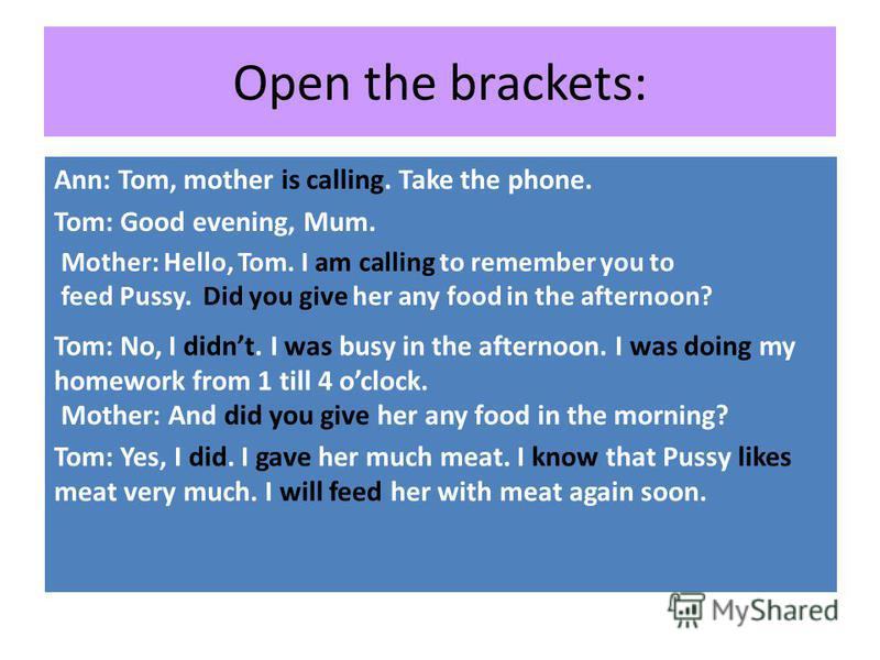 Open the brackets: Ann: Tom, mother (to call). Take the phone. Tom: Good evening, Mum. Mother: Hello, Tom. I (to call) to remember you to feed Pussy. You (to give) her any food in the afternoon? Tom: No, I …I (to be) busy in the afternoon. I (to do)