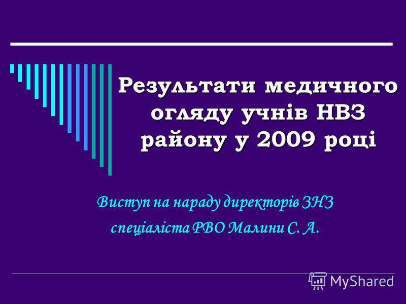 Результати медичного огляду учнів НВЗ району у 2009 році Виступ на нараду директорів ЗНЗ спеціаліста РВО Малини С. А.