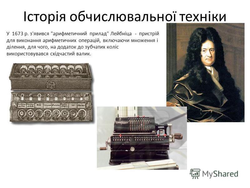 Історія обчислювальної техніки У 1673 р. з'явився арифметичний прилад Лейбнiца - пристрiй для виконання арифметичних операцiй, включаючи множення i дiлення, для чого, на додаток до зубчатих колiс використовувався схiдчастий валик.