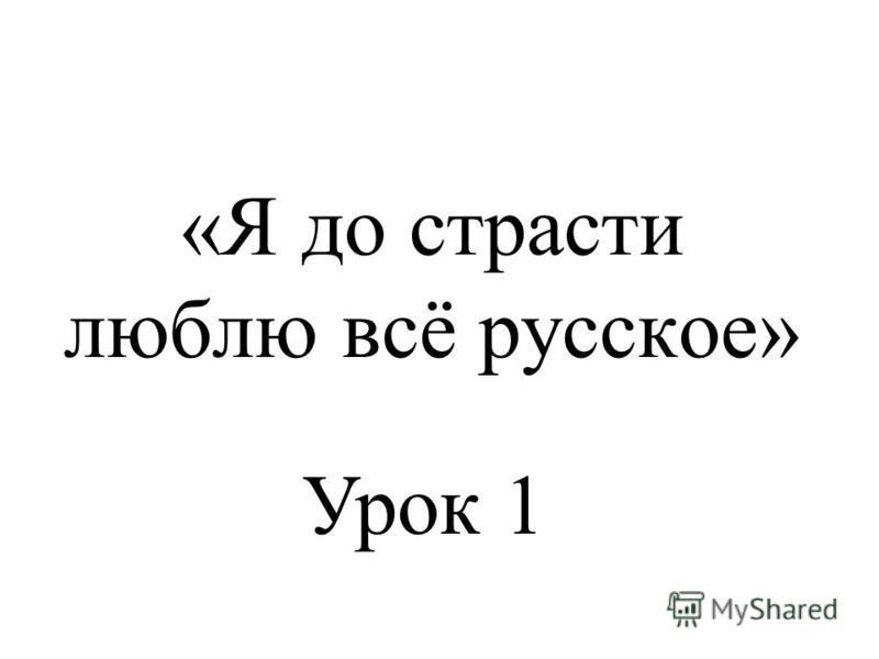 «Я до страсти люблю всё русское» Урок 1