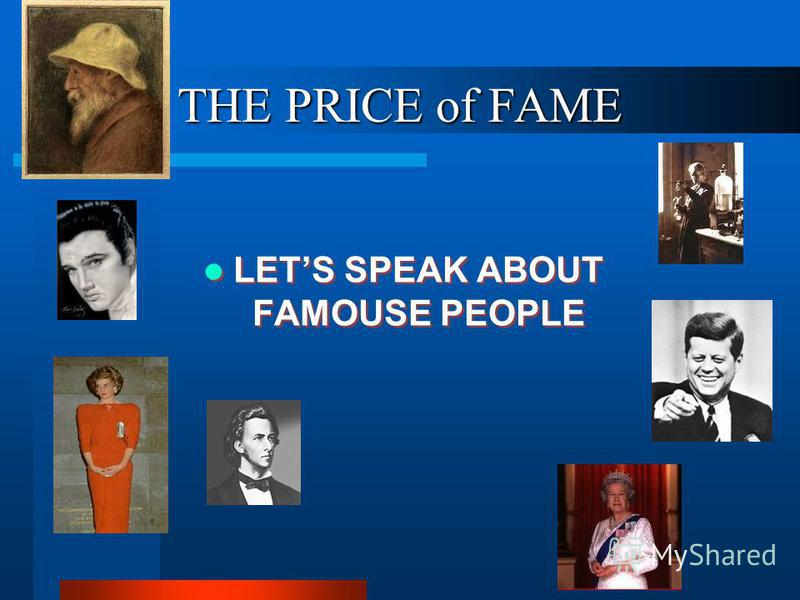 THE PRICE of FAME LETS SPEAK ABOUT FAMOUSE PEOPLE